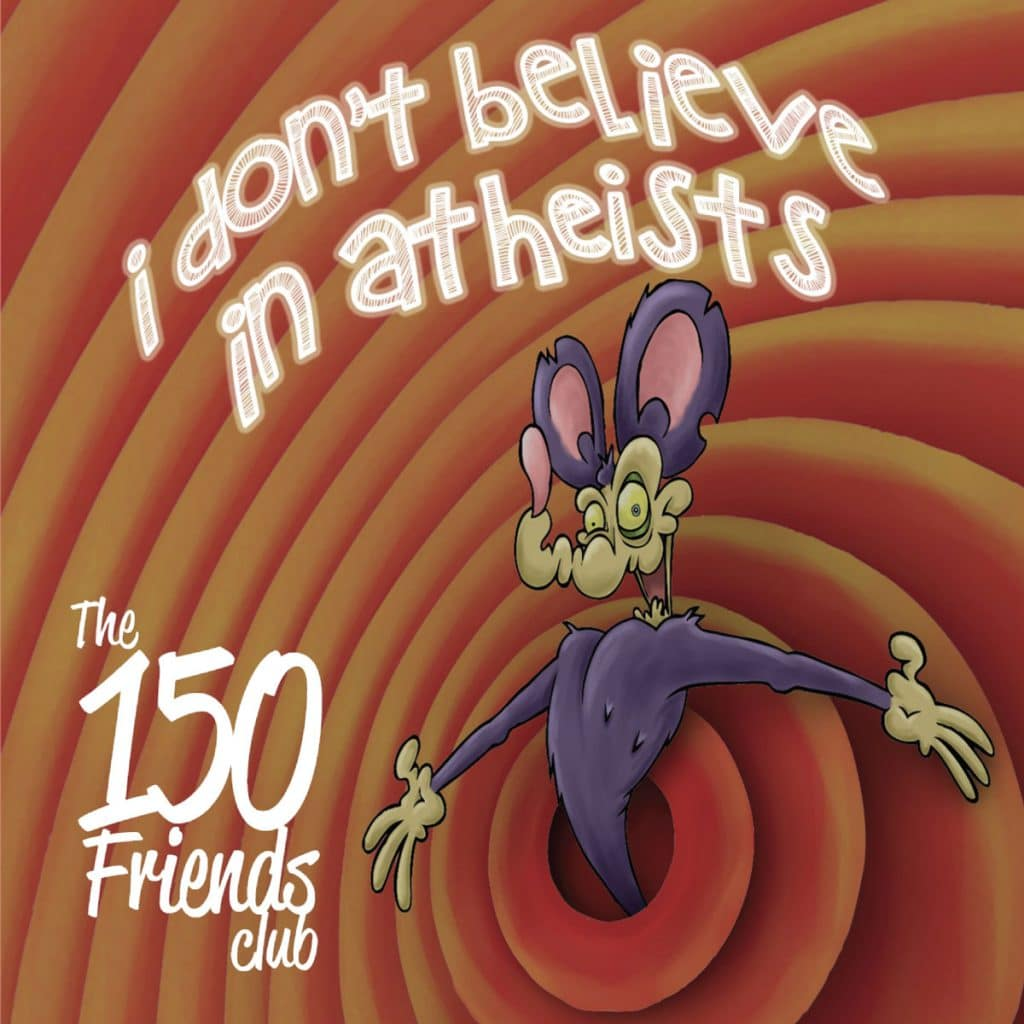 The 150 Friends Club - I Don't Believe In Atheists